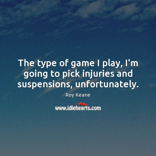 The type of game I play, I'm going to pick injuries and suspensions, unfortunately. Roy Keane Picture Quote