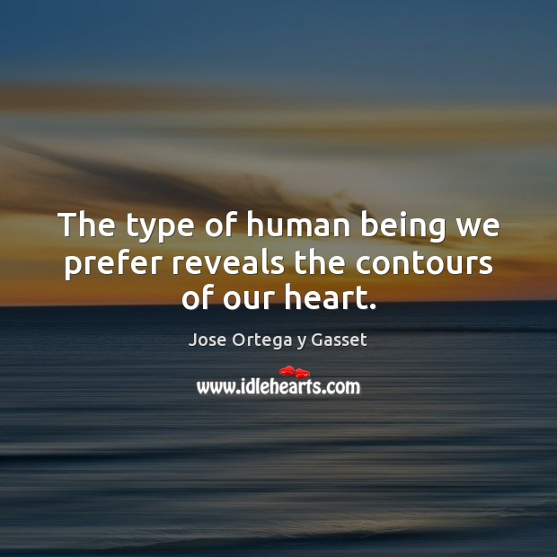 The type of human being we prefer reveals the contours of our heart. Jose Ortega y Gasset Picture Quote