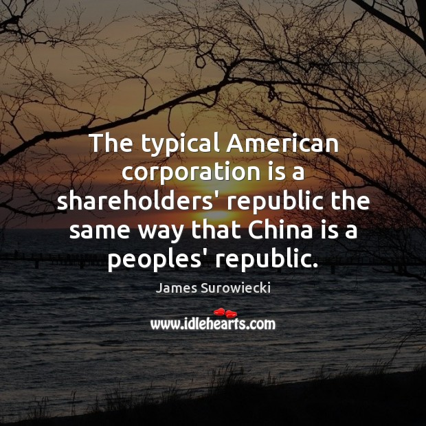 The typical American corporation is a shareholders' republic the same way that James Surowiecki Picture Quote