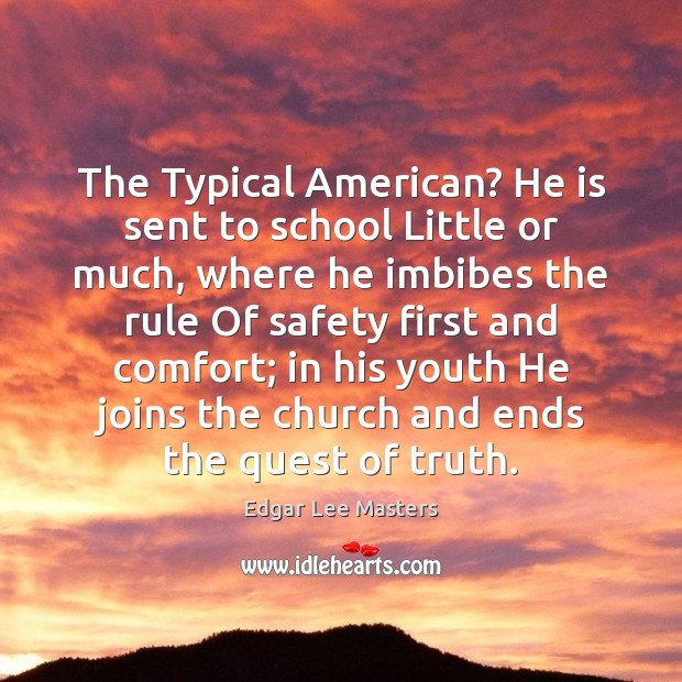 The Typical American? He is sent to school Little or much, where Edgar Lee Masters Picture Quote