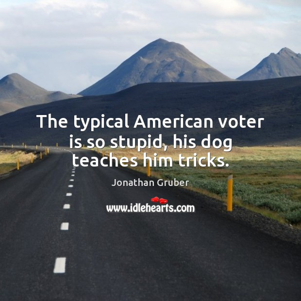 The typical American voter is so stupid, his dog teaches him tricks. Image