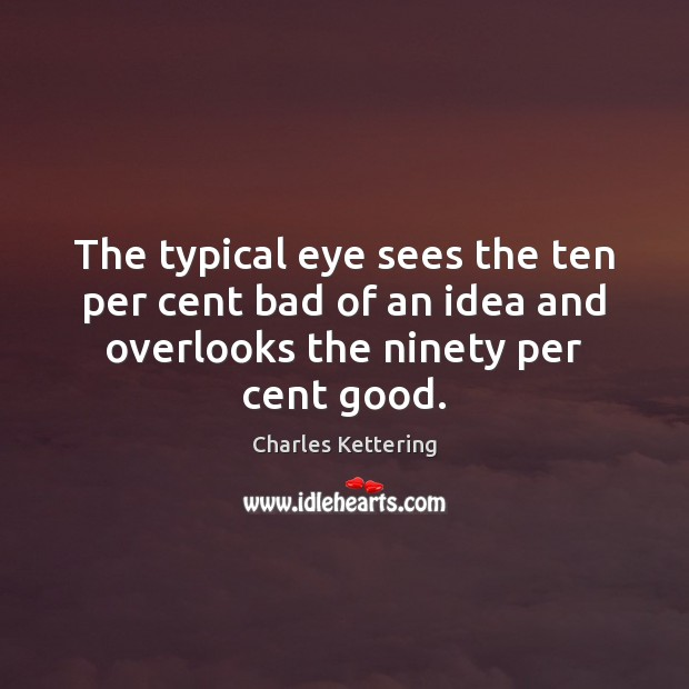 The typical eye sees the ten per cent bad of an idea Charles Kettering Picture Quote