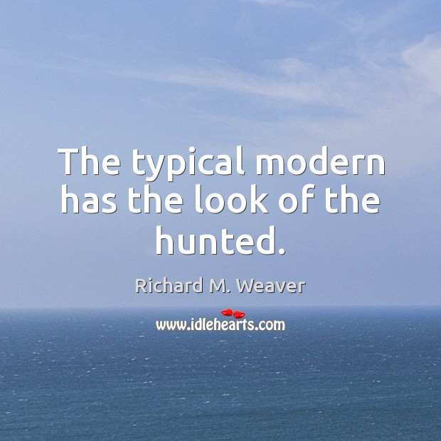 The typical modern has the look of the hunted. Image