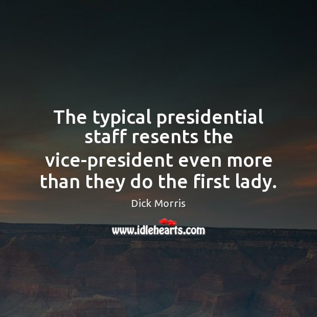Dick Morris Picture Quote image saying: The typical presidential staff resents the vice-president even more than they do