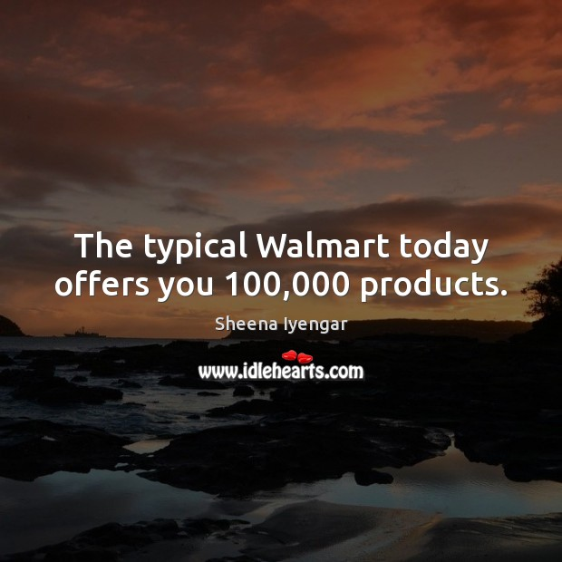 The typical Walmart today offers you 100,000 products. Sheena Iyengar Picture Quote