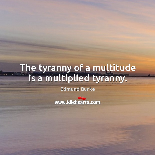 Image, The tyranny of a multitude is a multiplied tyranny.