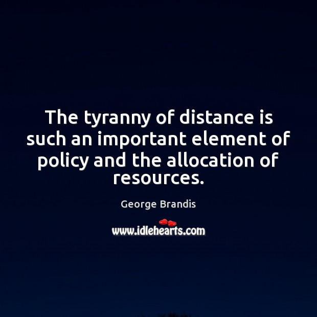 The tyranny of distance is such an important element of policy and George Brandis Picture Quote