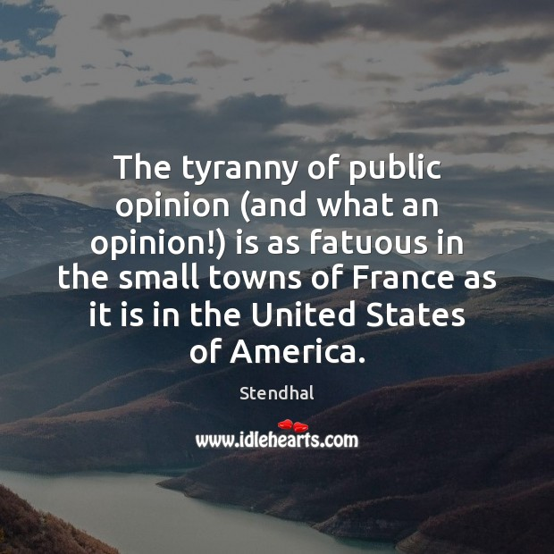 The tyranny of public opinion (and what an opinion!) is as fatuous Stendhal Picture Quote