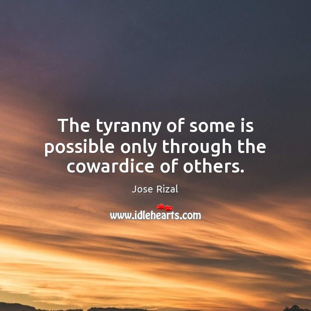 The tyranny of some is possible only through the cowardice of others. Jose Rizal Picture Quote