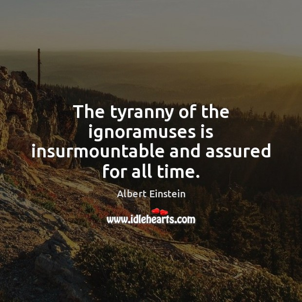 The tyranny of the ignoramuses is insurmountable and assured for all time. Image