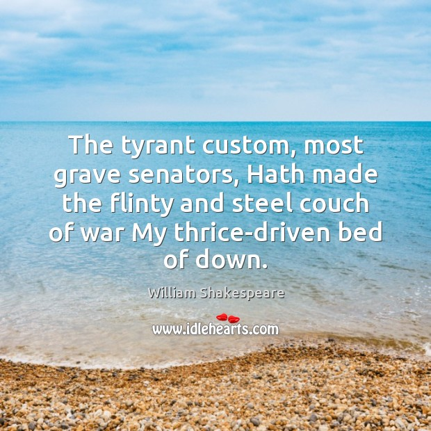 The tyrant custom, most grave senators, Hath made the flinty and steel Image