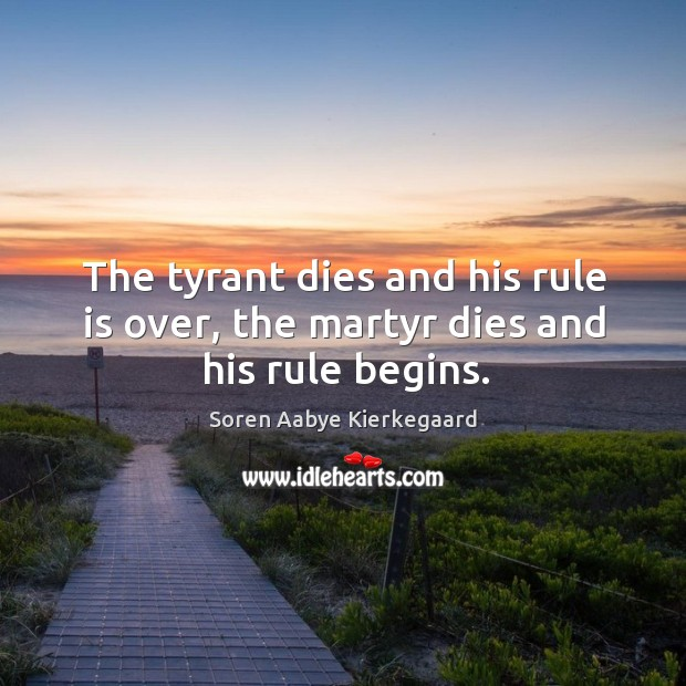 The tyrant dies and his rule is over, the martyr dies and his rule begins. Soren Aabye Kierkegaard Picture Quote