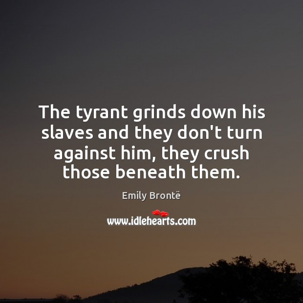 The tyrant grinds down his slaves and they don't turn against him, Emily Brontë Picture Quote