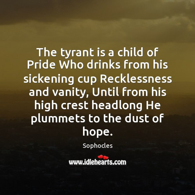 The tyrant is a child of Pride Who drinks from his sickening Image