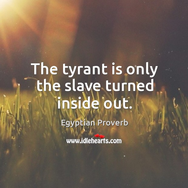 The tyrant is only the slave turned inside out. Egyptian Proverbs Image
