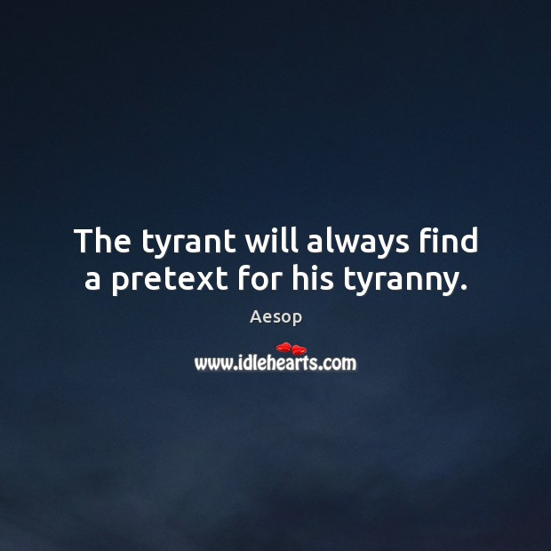 The tyrant will always find a pretext for his tyranny. Image