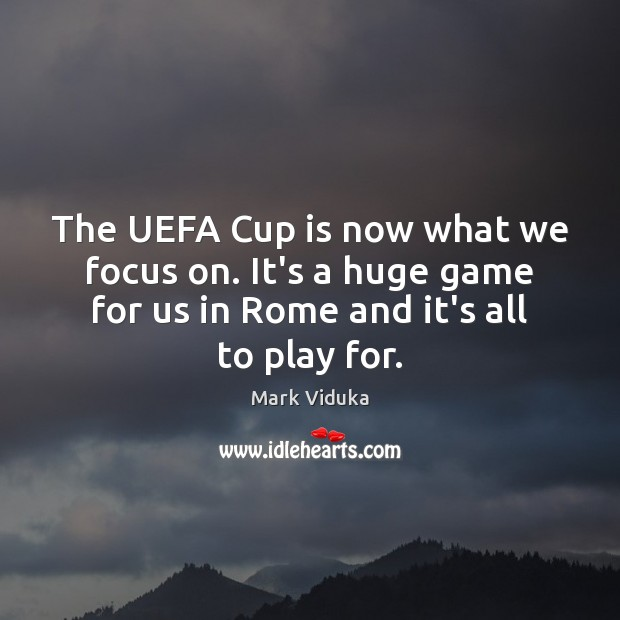 The UEFA Cup is now what we focus on. It's a huge Image