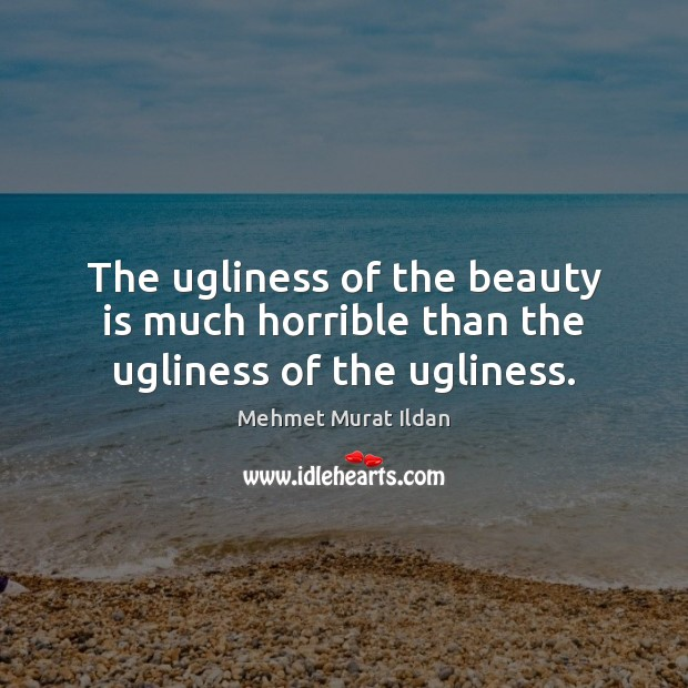 The ugliness of the beauty is much horrible than the ugliness of the ugliness. Beauty Quotes Image