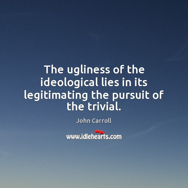 The ugliness of the ideological lies in its legitimating the pursuit of the trivial. John Carroll Picture Quote
