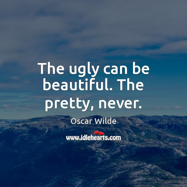 The ugly can be beautiful. The pretty, never. Image