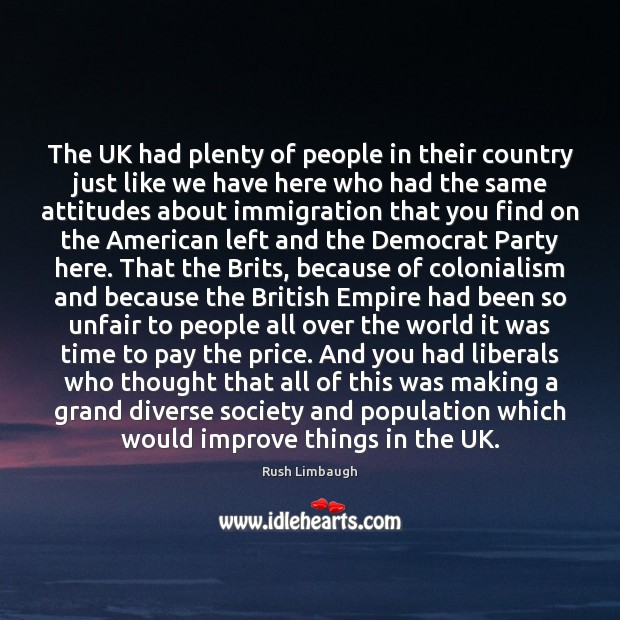 The UK had plenty of people in their country just like we Rush Limbaugh Picture Quote
