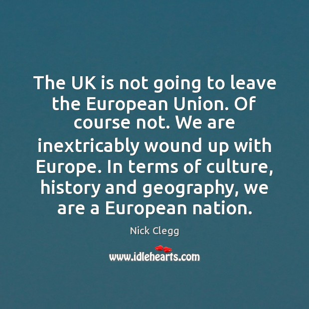 The UK is not going to leave the European Union. Of course Nick Clegg Picture Quote