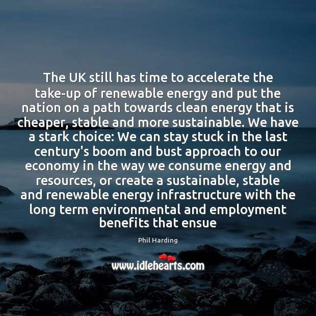 The UK still has time to accelerate the take-up of renewable energy Phil Harding Picture Quote