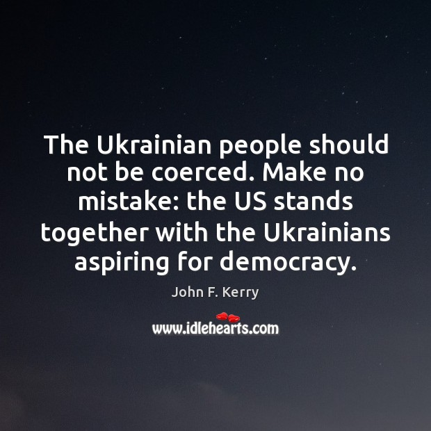 The Ukrainian people should not be coerced. Make no mistake: the US John F. Kerry Picture Quote