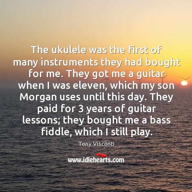 The ukulele was the first of many instruments they had bought for me. Tony Visconti Picture Quote