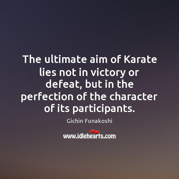 The ultimate aim of Karate lies not in victory or defeat, but Gichin Funakoshi Picture Quote