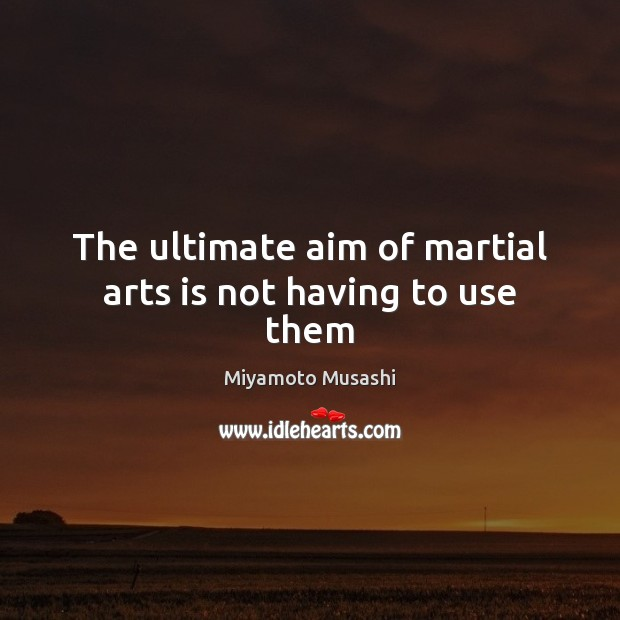 The ultimate aim of martial arts is not having to use them Miyamoto Musashi Picture Quote