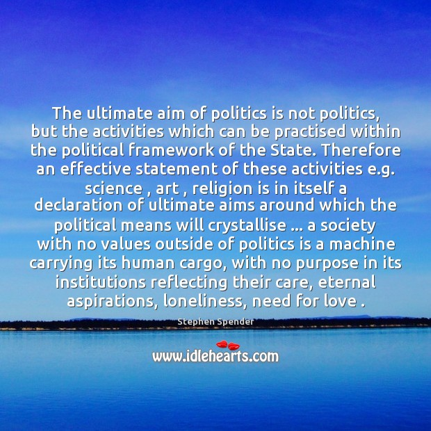 The ultimate aim of politics is not politics, but the activities which Stephen Spender Picture Quote