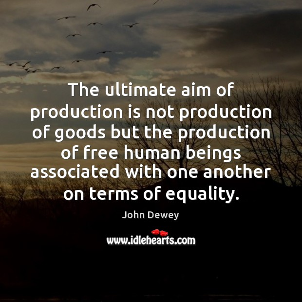 The ultimate aim of production is not production of goods but the John Dewey Picture Quote