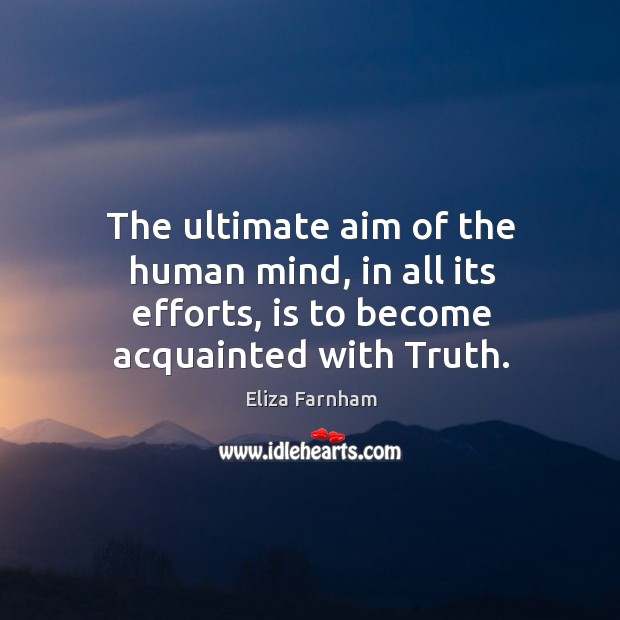 The ultimate aim of the human mind, in all its efforts, is to become acquainted with truth. Image