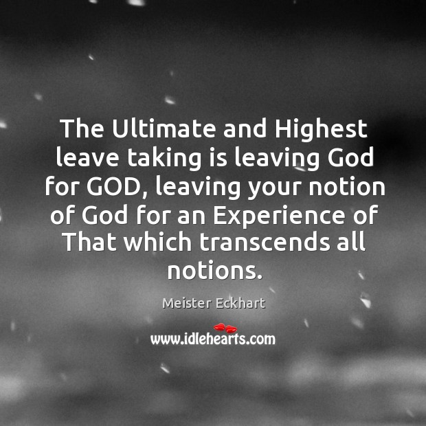 The Ultimate and Highest leave taking is leaving God for GOD, leaving Image