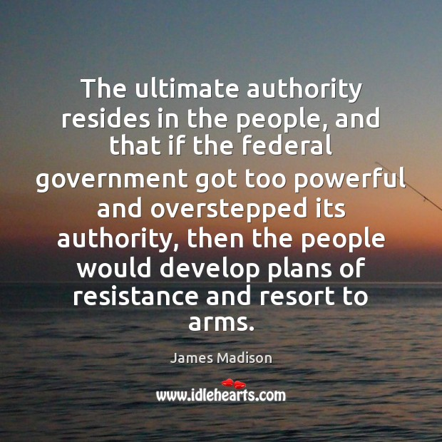 The ultimate authority resides in the people, and that if the federal James Madison Picture Quote