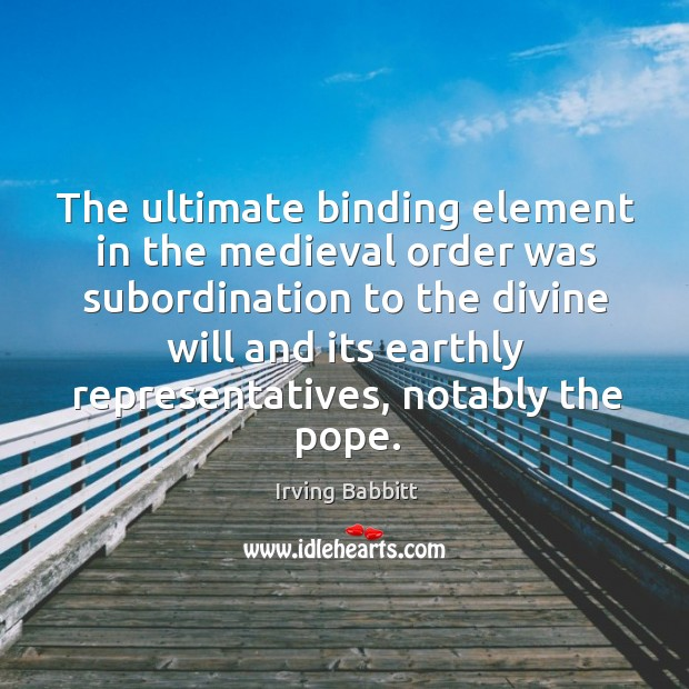 The ultimate binding element in the medieval order was subordination to the divine will Irving Babbitt Picture Quote