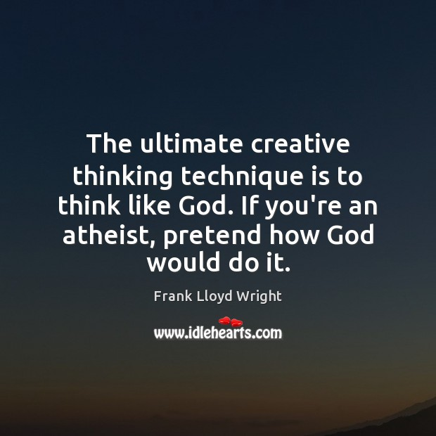 The ultimate creative thinking technique is to think like God. If you're Frank Lloyd Wright Picture Quote