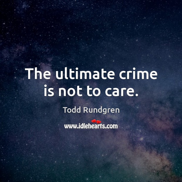 The ultimate crime is not to care. Todd Rundgren Picture Quote