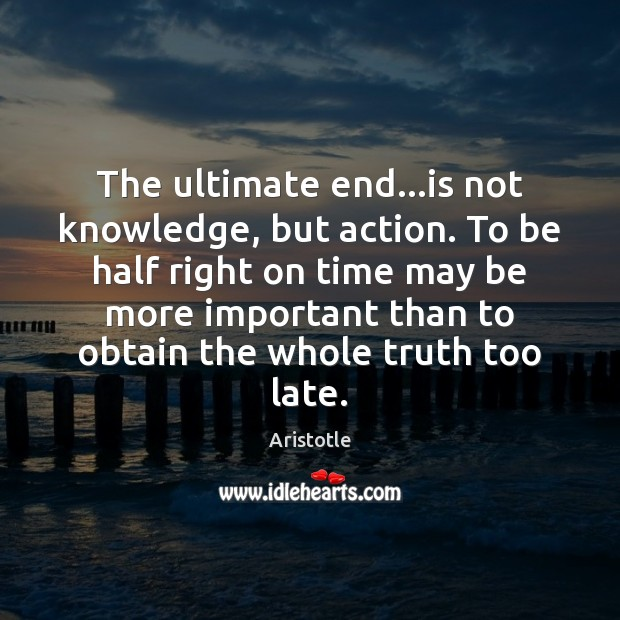 Image, The ultimate end…is not knowledge, but action. To be half right