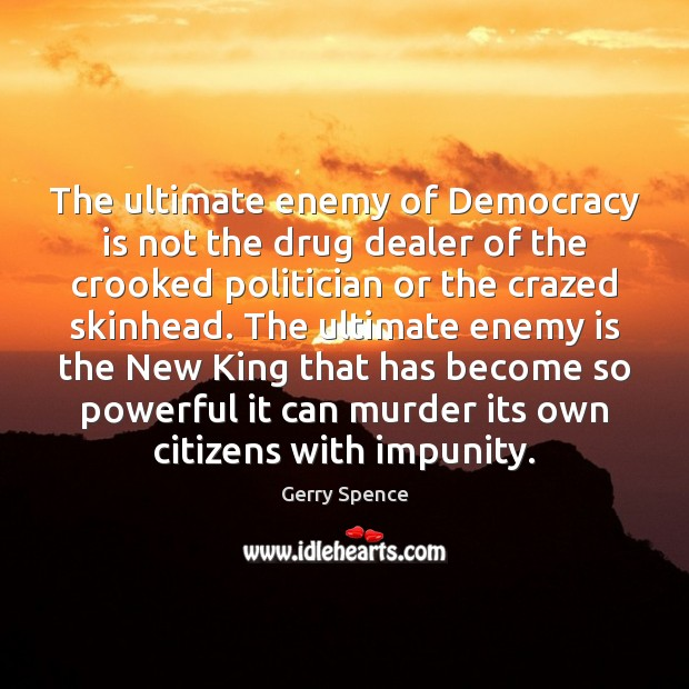 The ultimate enemy of Democracy is not the drug dealer of the Gerry Spence Picture Quote