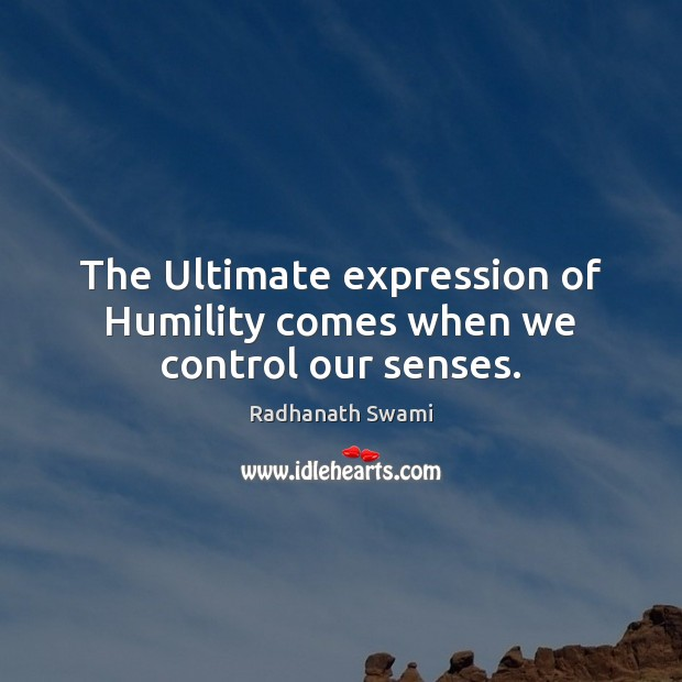The Ultimate expression of Humility comes when we control our senses. Radhanath Swami Picture Quote