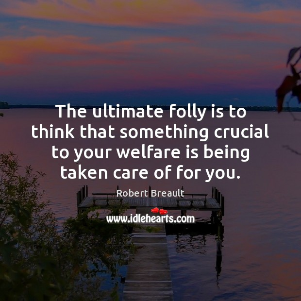Image, The ultimate folly is to think that something crucial to your welfare