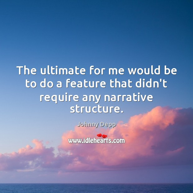The ultimate for me would be to do a feature that didn't require any narrative structure. Image