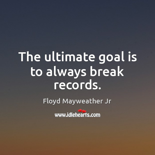 The ultimate goal is to always break records. Floyd Mayweather Jr Picture Quote