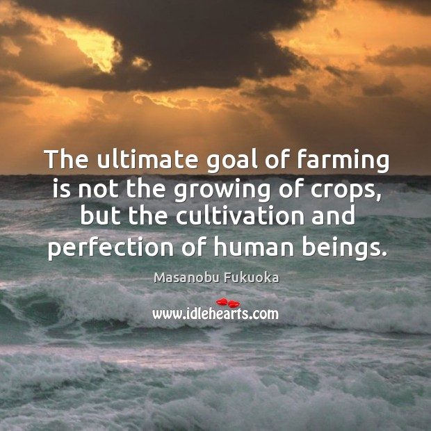 The ultimate goal of farming is not the growing of crops, but Masanobu Fukuoka Picture Quote