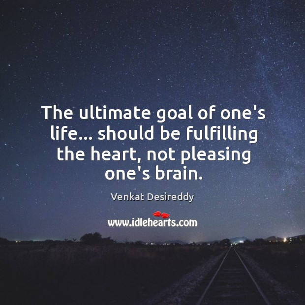 The ultimate goal of life… should be fulfilling heart. Venkat Desireddy Picture Quote