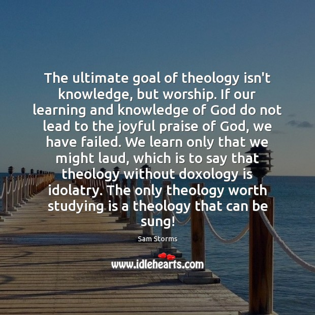 Image about The ultimate goal of theology isn't knowledge, but worship. If our learning