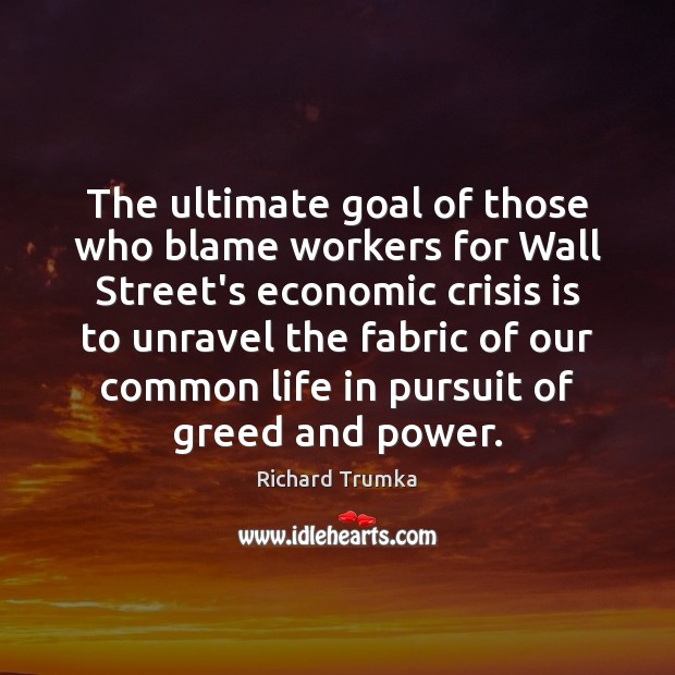 The ultimate goal of those who blame workers for Wall Street's economic Richard Trumka Picture Quote