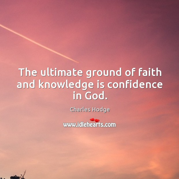 The ultimate ground of faith and knowledge is confidence in God. Image